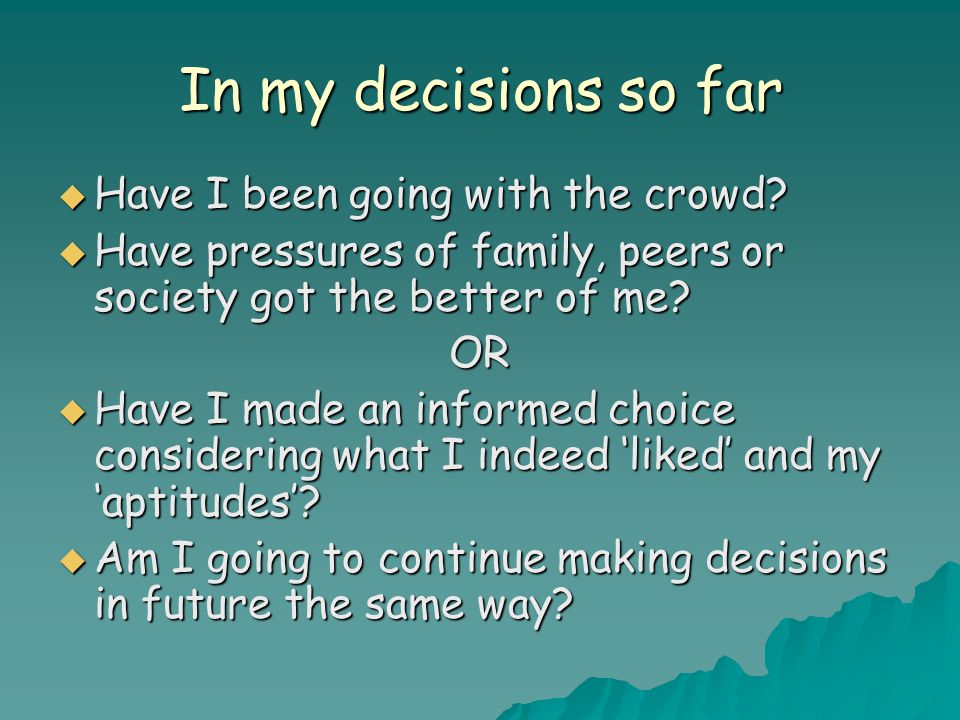 In my decisions so far  Have I been going with the crowd?  Have pressures of family, peers or society got the better of me? OR  Have I made an info