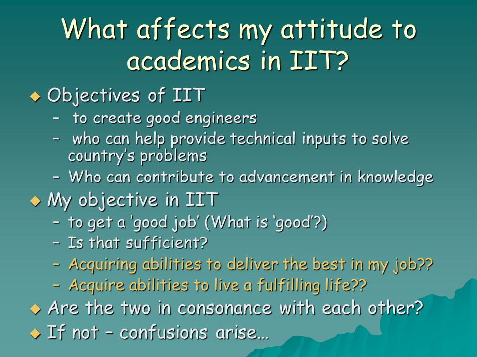 What affects my attitude to academics in IIT?  Objectives of IIT – to create good engineers – who can help provide technical inputs to solve country'