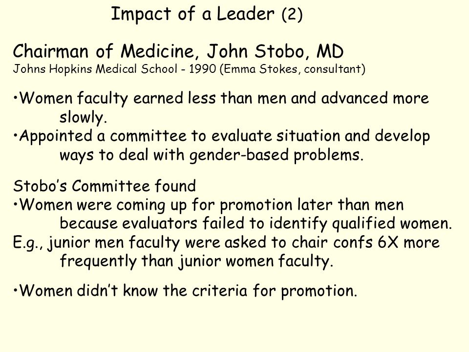 Impact of a Leader (2) Chairman of Medicine, John Stobo, MD Johns Hopkins Medical School - 1990 (Emma Stokes, consultant) Women faculty earned less than men and advanced more slowly.