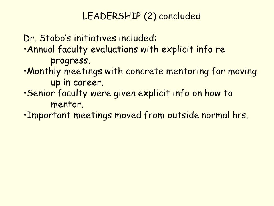 LEADERSHIP (2) concluded Dr. Stobo's initiatives included: Annual faculty evaluations with explicit info re progress. Monthly meetings with concrete m