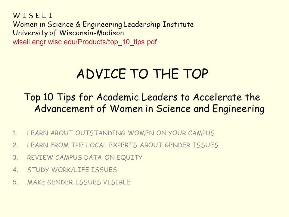 W I S E L I Women in Science & Engineering Leadership Institute University of Wisconsin-Madison wiseli.engr.wisc.edu/Products/top_10_tips.pdf ADVICE TO THE TOP Top 10 Tips for Academic Leaders to Accelerate the Advancement of Women in Science and Engineering 1.LEARN ABOUT OUTSTANDING WOMEN ON YOUR CAMPUS 2.LEARN FROM THE LOCAL EXPERTS ABOUT GENDER ISSUES 3.REVIEW CAMPUS DATA ON EQUITY 4.STUDY WORK/LIFE ISSUES 5.MAKE GENDER ISSUES VISIBLE