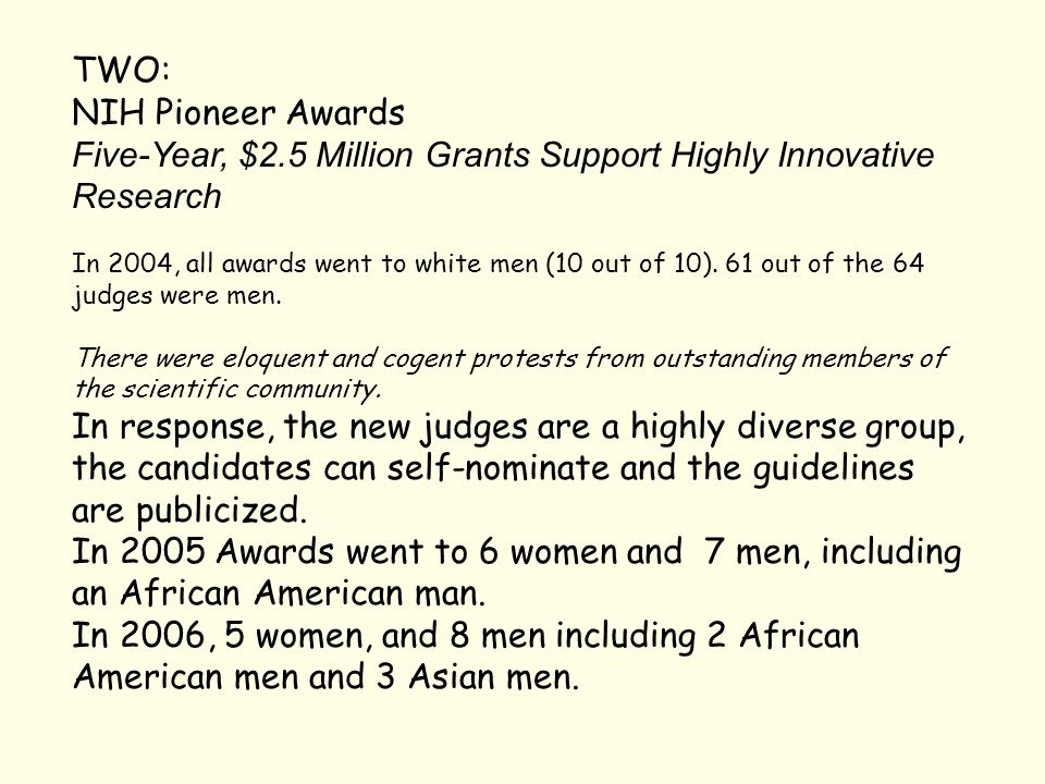 TWO: NIH Pioneer Awards Five-Year, $2.5 Million Grants Support Highly Innovative Research In 2004, all awards went to white men (10 out of 10). 61 out