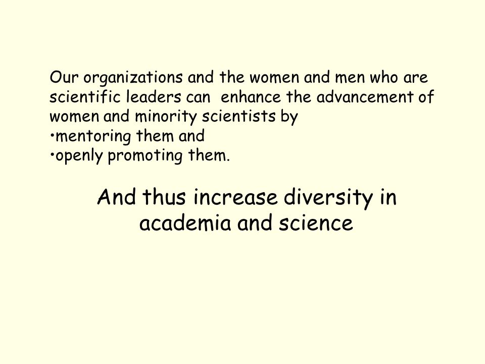 Our organizations and the women and men who are scientific leaders can enhance the advancement of women and minority scientists by mentoring them and openly promoting them.