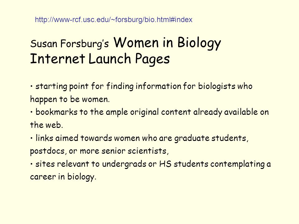 Susan Forsburg's Women in Biology Internet Launch Pages starting point for finding information for biologists who happen to be women. bookmarks to the