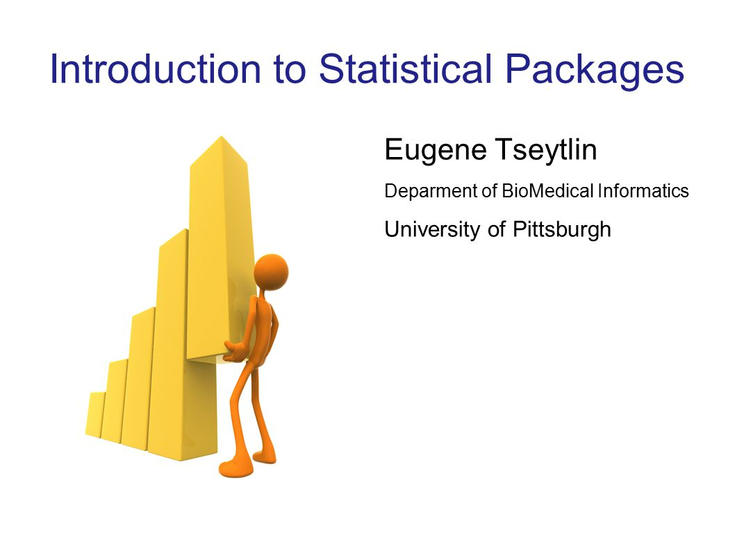 Introduction to Statistical Packages Eugene Tseytlin Deparment of BioMedical Informatics University of Pittsburgh