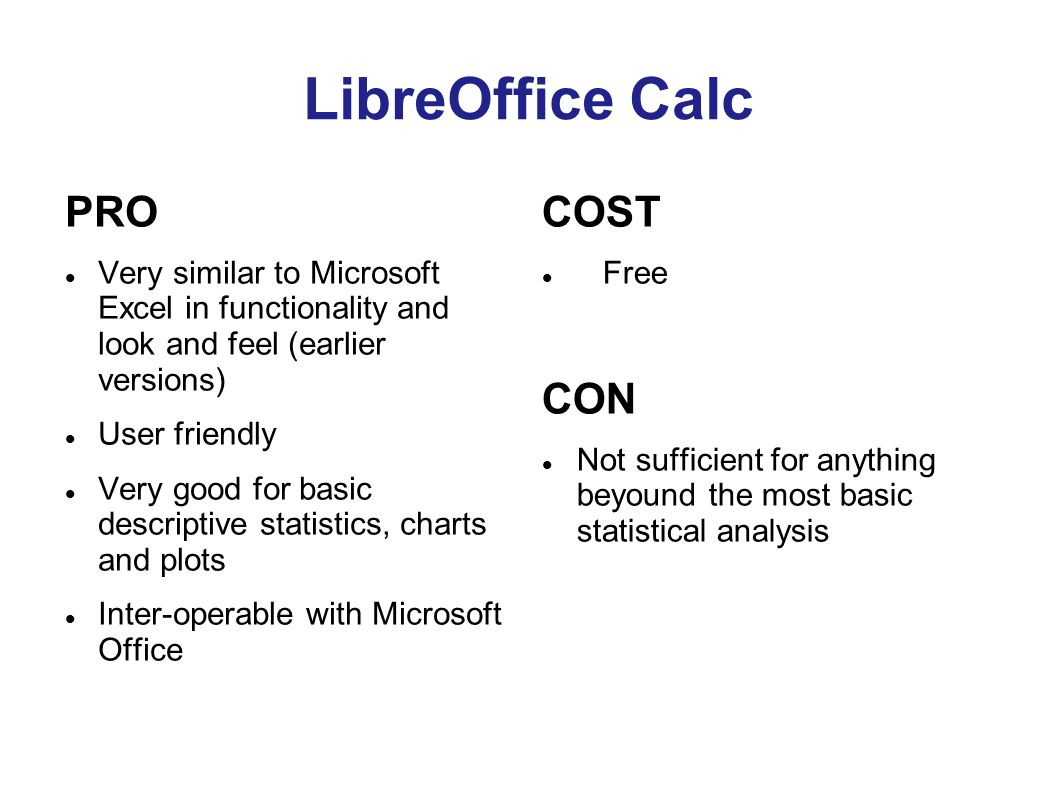 LibreOffice Calc PRO Very similar to Microsoft Excel in functionality and look and feel (earlier versions) User friendly Very good for basic descriptive statistics, charts and plots Inter-operable with Microsoft Office COST Free CON Not sufficient for anything beyound the most basic statistical analysis