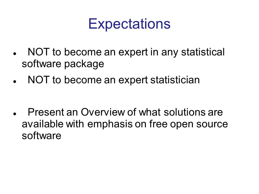 Expectations NOT to become an expert in any statistical software package NOT to become an expert statistician Present an Overview of what solutions are available with emphasis on free open source software