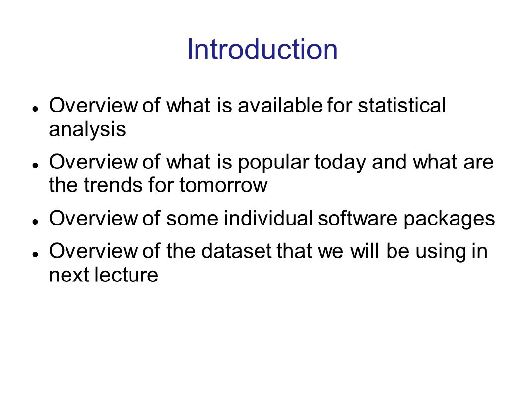 Introduction Overview of what is available for statistical analysis Overview of what is popular today and what are the trends for tomorrow Overview of some individual software packages Overview of the dataset that we will be using in next lecture