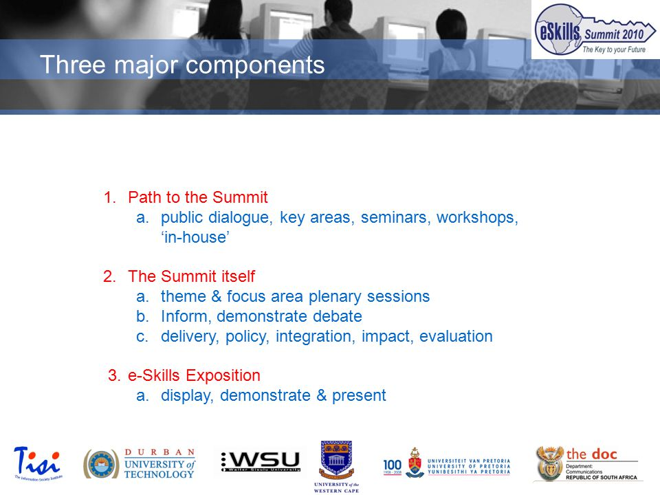 © TISI 2009 Three major components 1.Path to the Summit a.public dialogue, key areas, seminars, workshops, 'in-house' 2.The Summit itself a.theme & focus area plenary sessions b.Inform, demonstrate debate c.delivery, policy, integration, impact, evaluation 3.