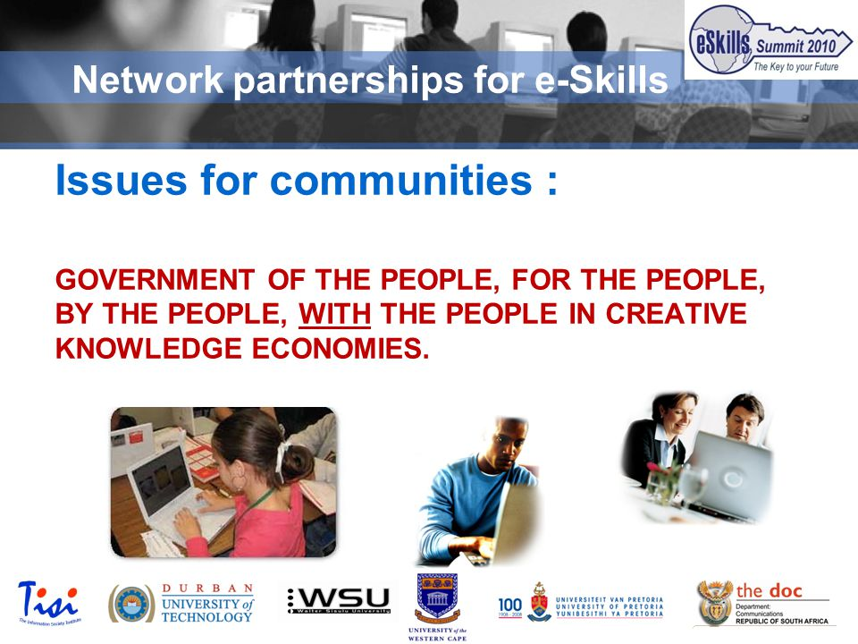 © TISI 2009 Network partnerships for e-Skills Issues for communities : GOVERNMENT OF THE PEOPLE, FOR THE PEOPLE, BY THE PEOPLE, WITH THE PEOPLE IN CREATIVE KNOWLEDGE ECONOMIES.