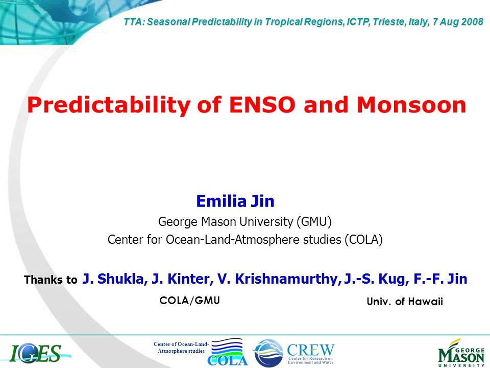 Predictability of ENSO and Monsoon Emilia Jin George Mason University (GMU) Center for Ocean-Land-Atmosphere studies (COLA) Center of Ocean-Land- Atmosphere studies TTA: Seasonal Predictability in Tropical Regions, ICTP, Trieste, Italy, 7 Aug 2008 Thanks to J.