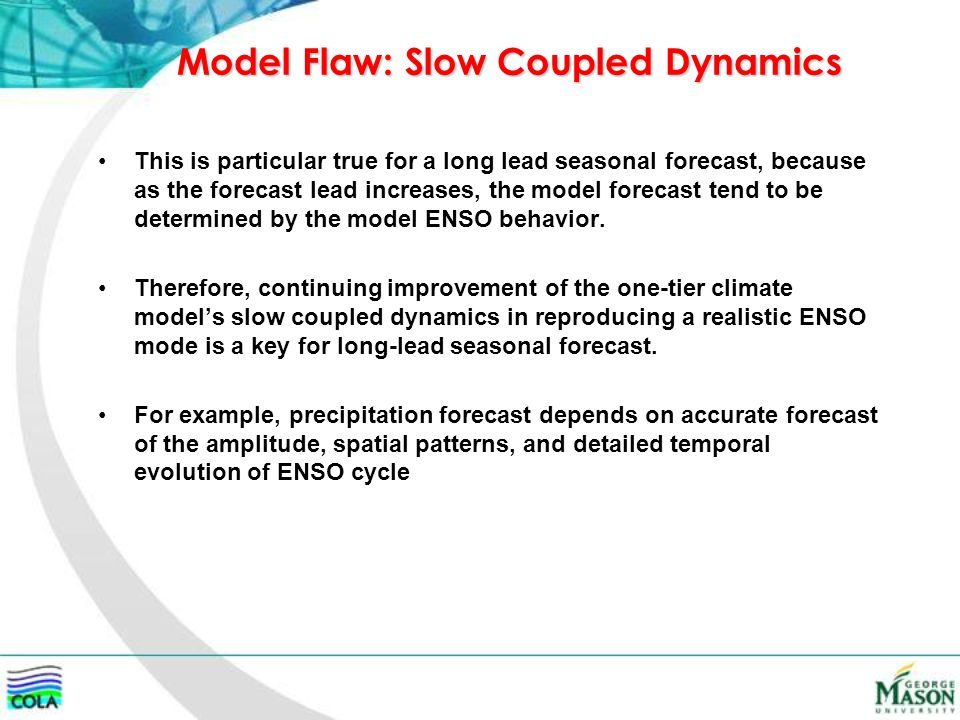 Model Flaw: Slow Coupled Dynamics This is particular true for a long lead seasonal forecast, because as the forecast lead increases, the model forecast tend to be determined by the model ENSO behavior.