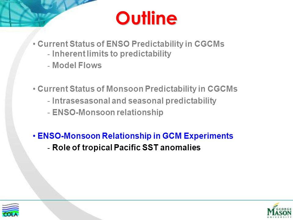Outline Current Status of ENSO Predictability in CGCMs - Inherent limits to predictability - Model Flows Current Status of Monsoon Predictability in CGCMs - Intrasesasonal and seasonal predictability - ENSO-Monsoon relationship ENSO-Monsoon Relationship in GCM Experiments - Role of tropical Pacific SST anomalies