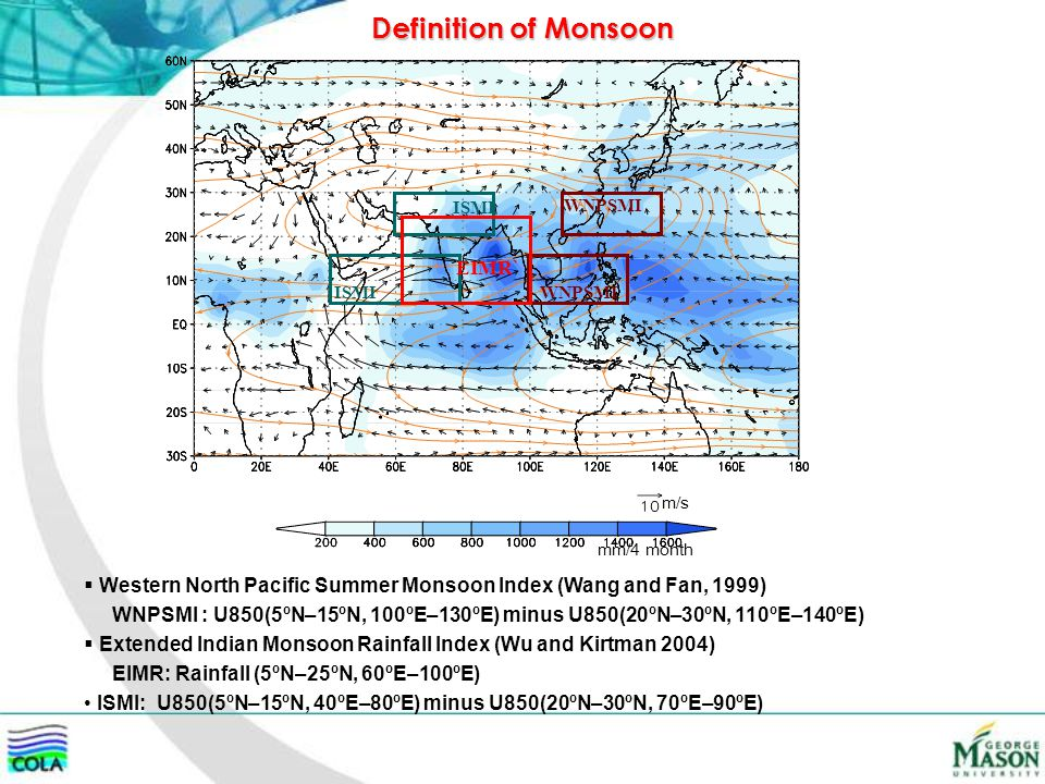 ISMI WNPSMI mm/4 month m/s Definition of Monsoon  Western North Pacific Summer Monsoon Index (Wang and Fan, 1999) WNPSMI : U850(5ºN–15ºN, 100ºE–130ºE) minus U850(20ºN–30ºN, 110ºE–140ºE)  Extended Indian Monsoon Rainfall Index (Wu and Kirtman 2004) EIMR: Rainfall (5ºN–25ºN, 60ºE–100ºE) ISMI: U850(5ºN–15ºN, 40ºE–80ºE) minus U850(20ºN–30ºN, 70ºE–90ºE) EIMR`