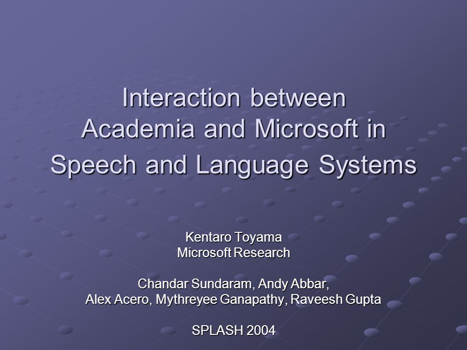 Interaction between Academia and Microsoft in Speech and Language Systems Kentaro Toyama Microsoft Research Chandar Sundaram, Andy Abbar, Alex Acero, Mythreyee Ganapathy, Raveesh Gupta SPLASH 2004