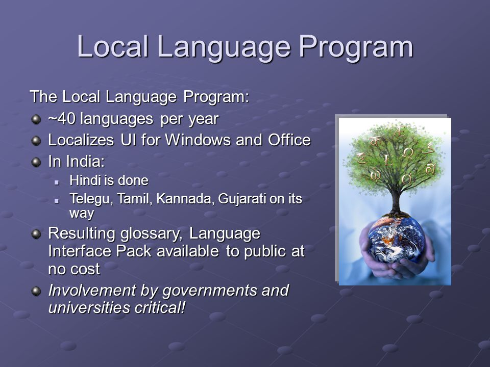 Local Language Program The Local Language Program: ~40 languages per year Localizes UI for Windows and Office In India: Hindi is done Hindi is done Telegu, Tamil, Kannada, Gujarati on its way Telegu, Tamil, Kannada, Gujarati on its way Resulting glossary, Language Interface Pack available to public at no cost Involvement by governments and universities critical!