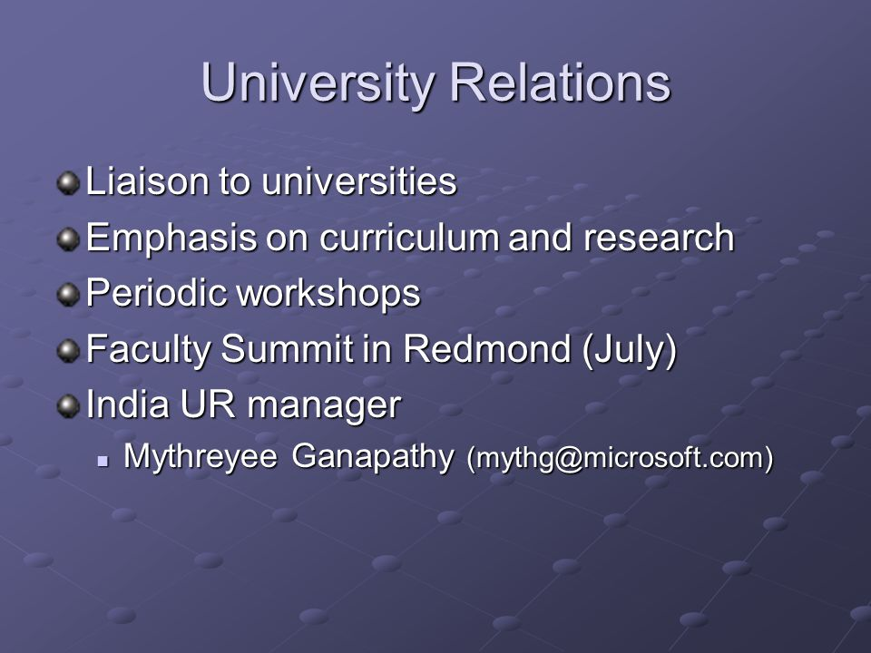 University Relations Liaison to universities Emphasis on curriculum and research Periodic workshops Faculty Summit in Redmond (July) India UR manager Mythreyee Ganapathy (mythg@microsoft.com) Mythreyee Ganapathy (mythg@microsoft.com)