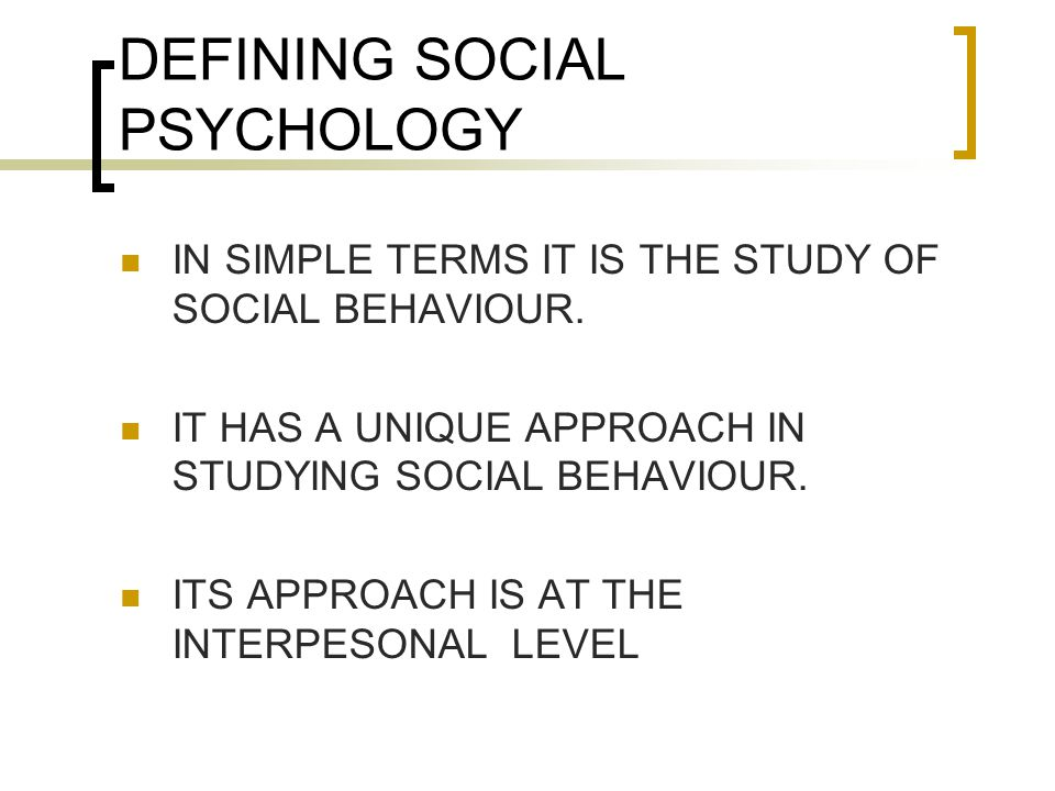 DEFINING SOCIAL PSYCHOLOGY IN SIMPLE TERMS IT IS THE STUDY OF SOCIAL BEHAVIOUR.