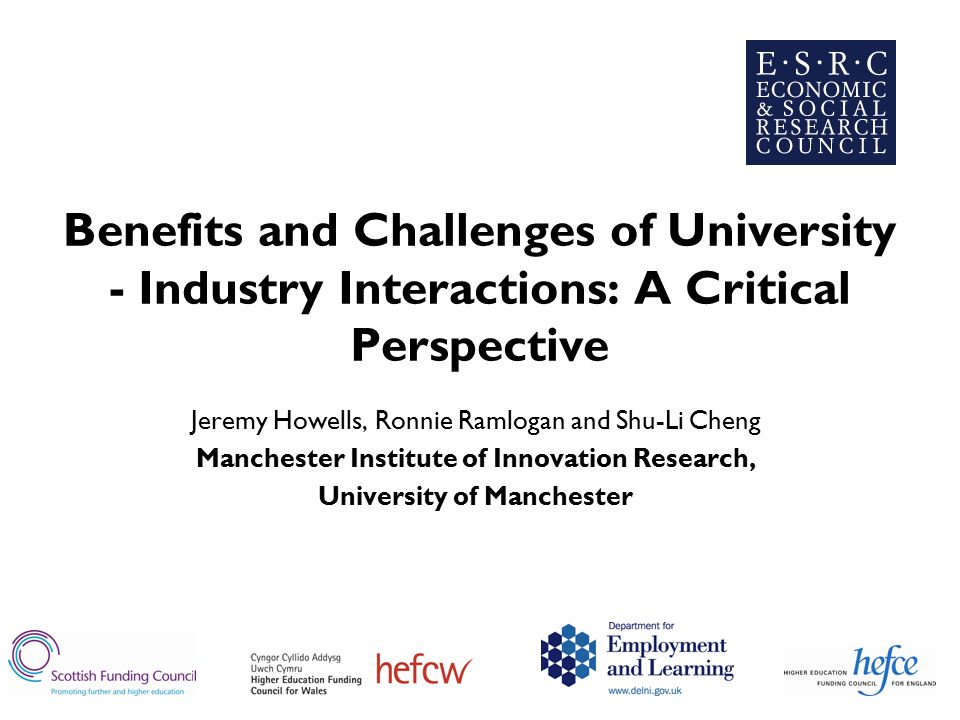 Benefits and Challenges of University - Industry Interactions: A Critical Perspective Jeremy Howells, Ronnie Ramlogan and Shu-Li Cheng Manchester Institute of Innovation Research, University of Manchester