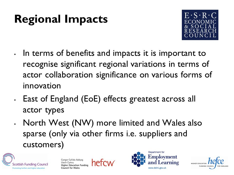 Regional Impacts In terms of benefits and impacts it is important to recognise significant regional variations in terms of actor collaboration significance on various forms of innovation East of England (EoE) effects greatest across all actor types North West (NW) more limited and Wales also sparse (only via other firms i.e.