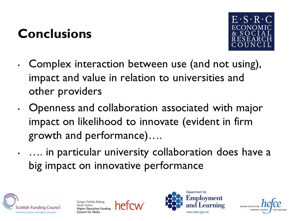 Conclusions Complex interaction between use (and not using), impact and value in relation to universities and other providers Openness and collaboration associated with major impact on likelihood to innovate (evident in firm growth and performance)….