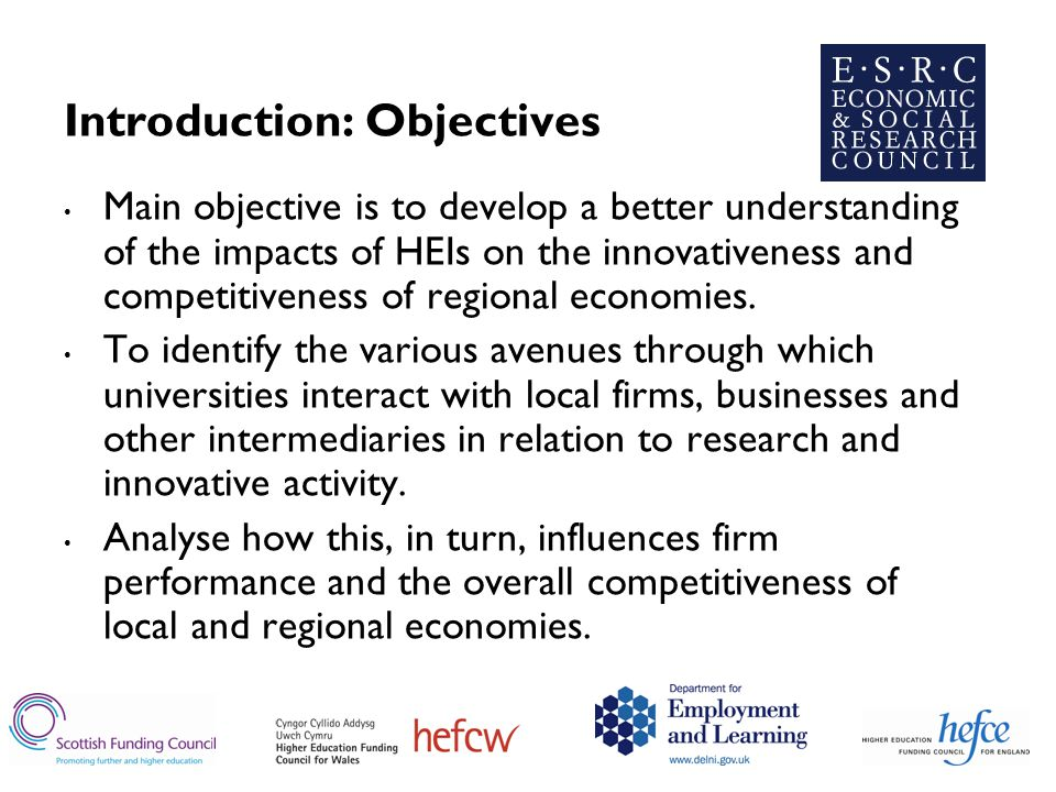 Introduction: Objectives Main objective is to develop a better understanding of the impacts of HEIs on the innovativeness and competitiveness of regional economies.