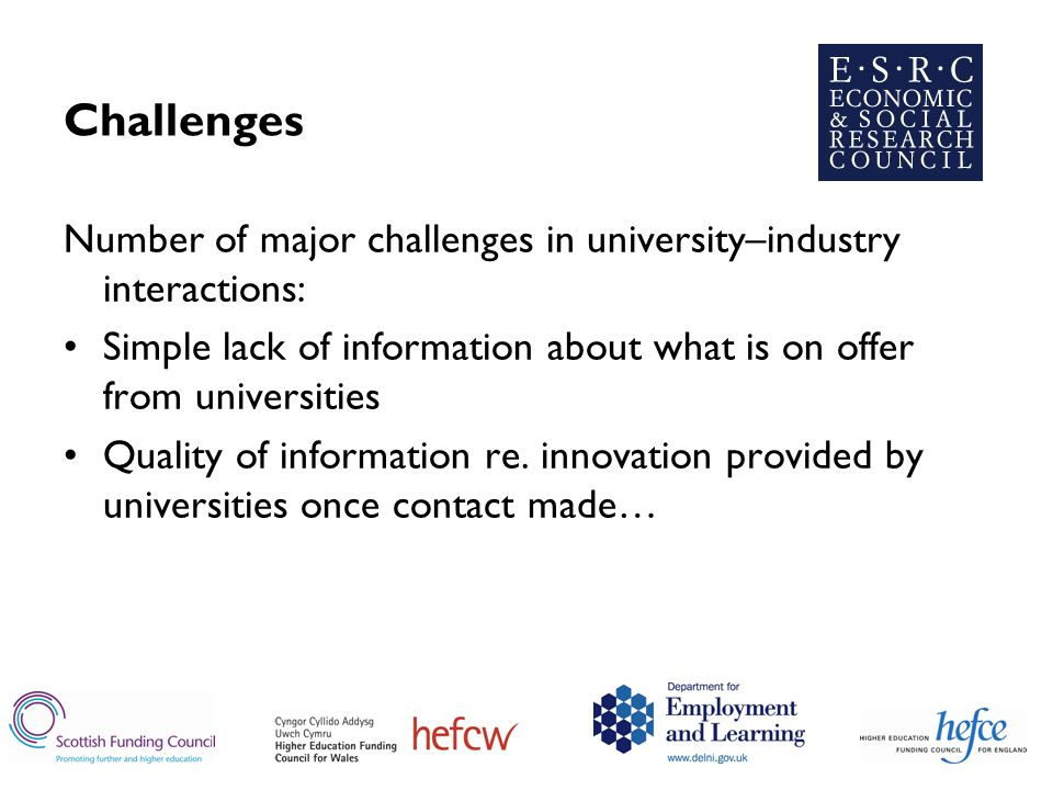 Challenges Number of major challenges in university–industry interactions: Simple lack of information about what is on offer from universities Quality of information re.