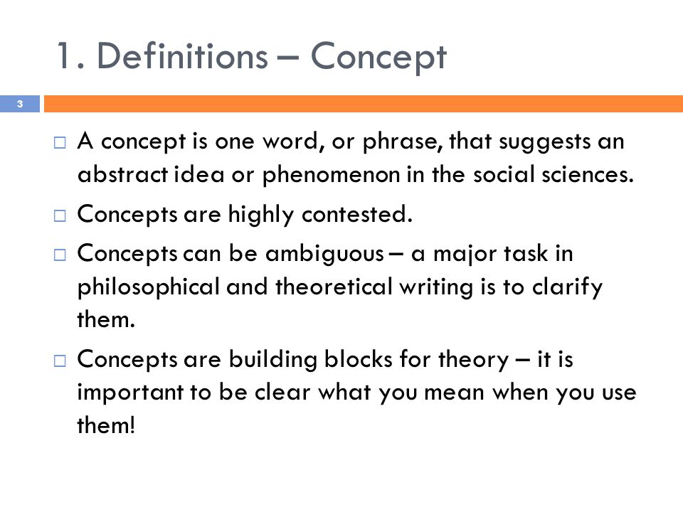 1. Definitions – Concept  A concept is one word, or phrase, that suggests an abstract idea or phenomenon in the social sciences.  Concepts are highl