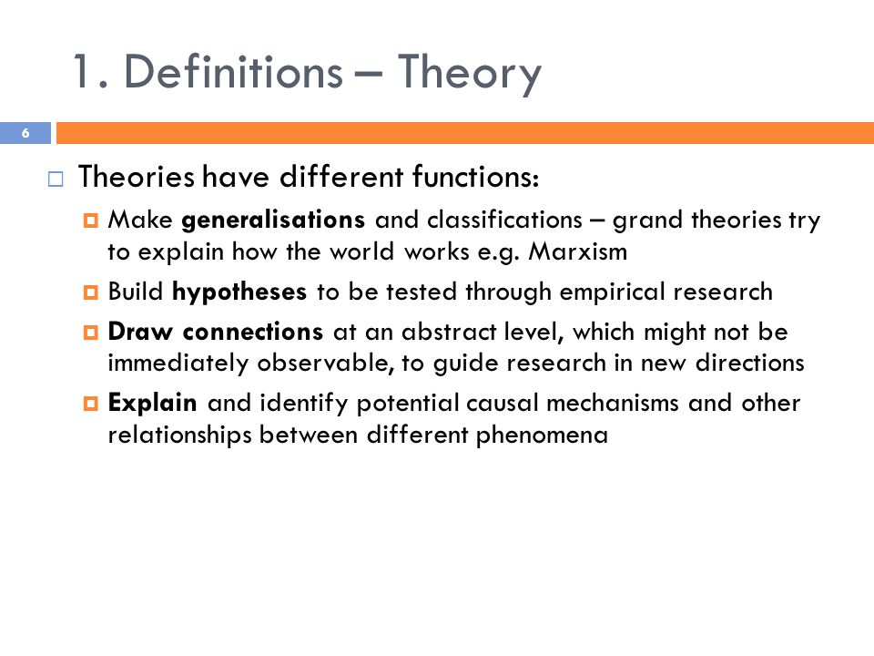 1. Definitions – Theory  Theories have different functions:  Make generalisations and classifications – grand theories try to explain how the world