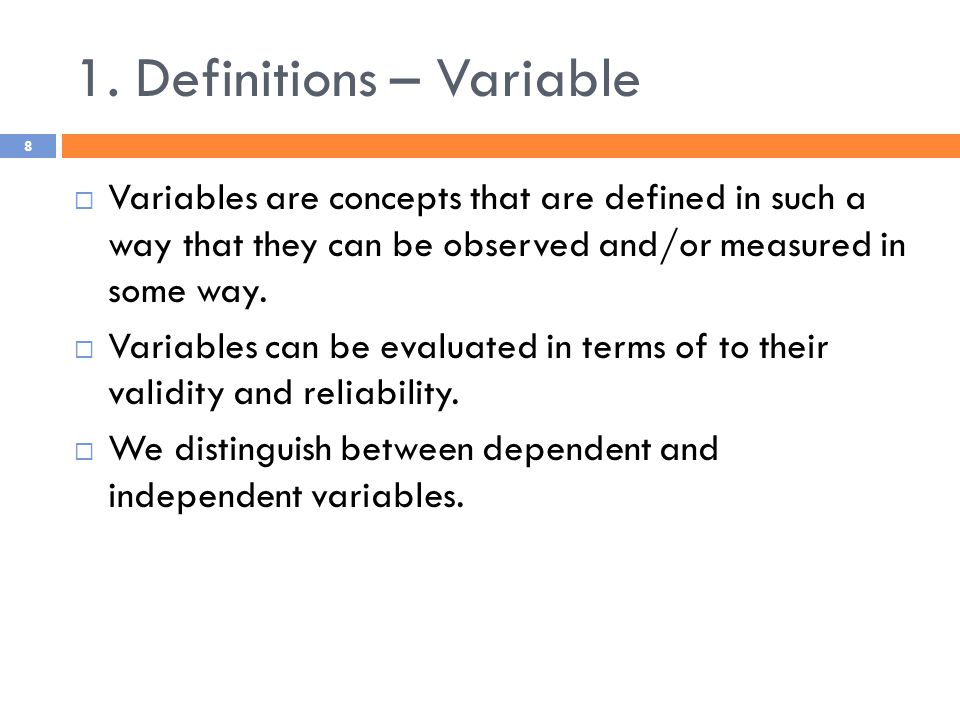 1. Definitions – Variable  Variables are concepts that are defined in such a way that they can be observed and/or measured in some way.  Variables c
