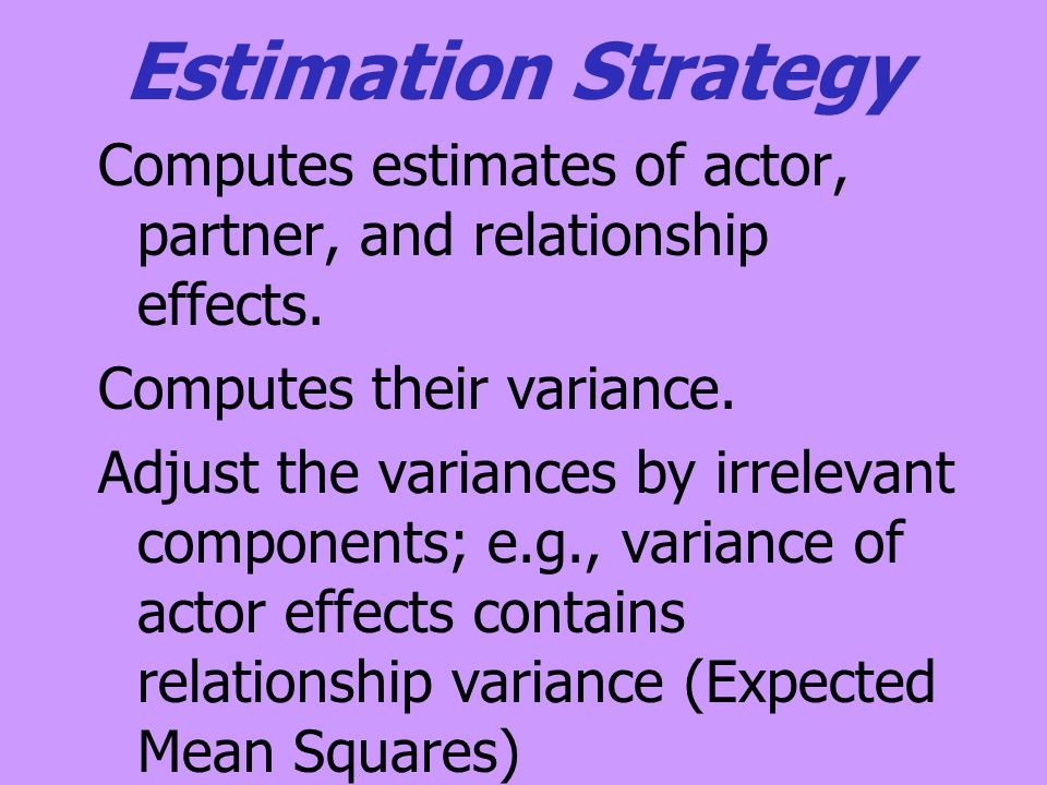 Estimation Strategy Computes estimates of actor, partner, and relationship effects. Computes their variance. Adjust the variances by irrelevant compon