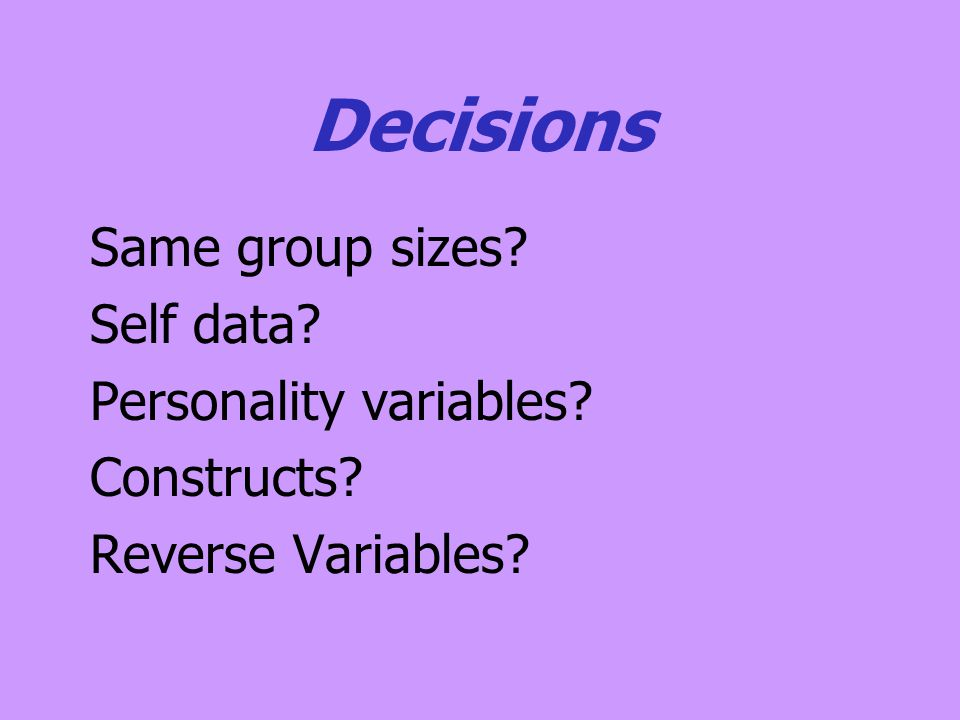 Decisions Same group sizes? Self data? Personality variables? Constructs? Reverse Variables?
