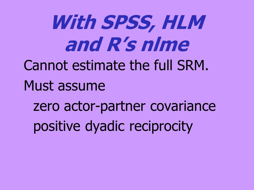 With SPSS, HLM and R's nlme Cannot estimate the full SRM. Must assume zero actor-partner covariance positive dyadic reciprocity