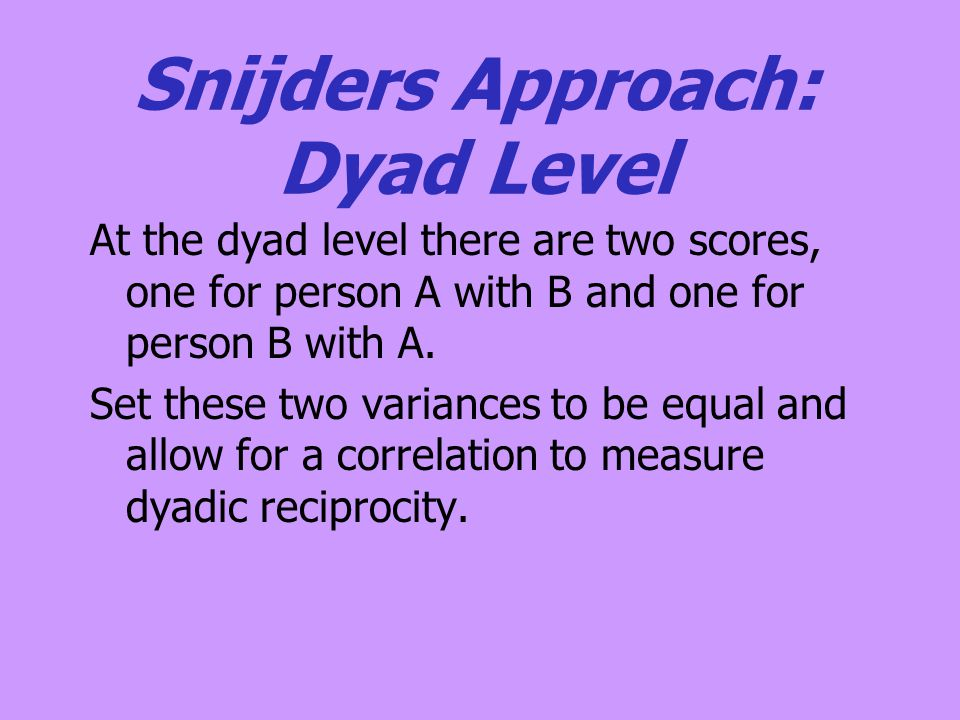 Snijders Approach: Dyad Level At the dyad level there are two scores, one for person A with B and one for person B with A. Set these two variances to