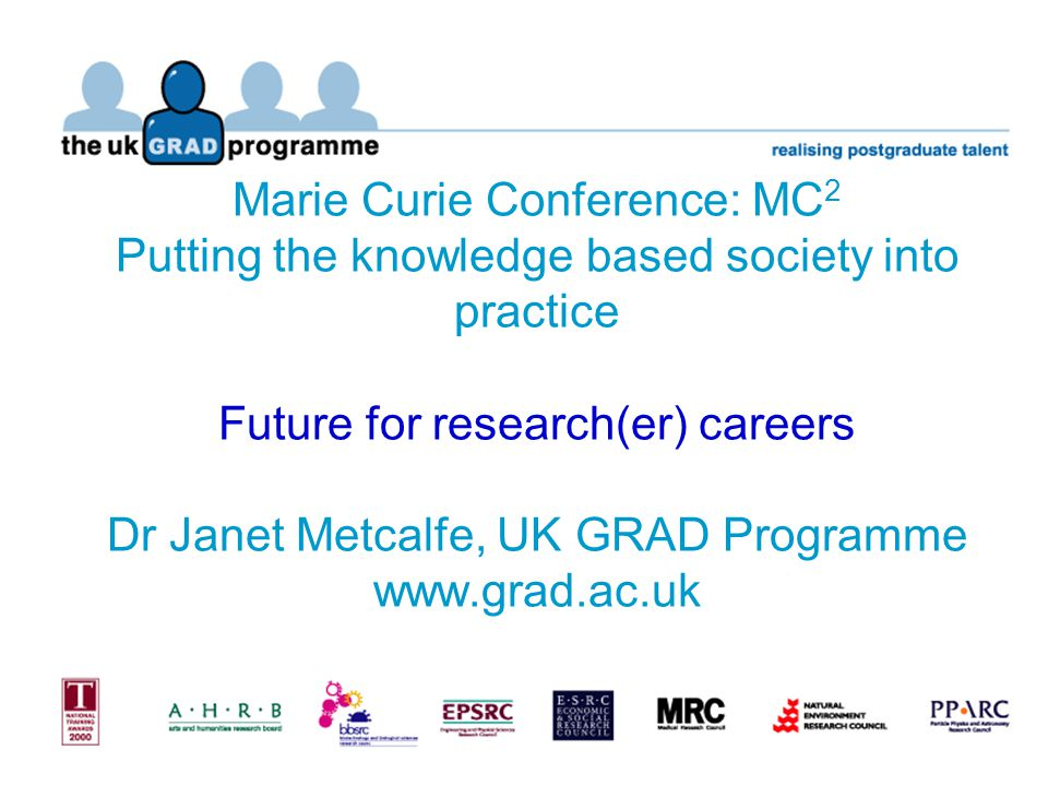 Marie Curie Conference: MC 2 Putting the knowledge based society into practice Future for research(er) careers Dr Janet Metcalfe, UK GRAD Programme www.grad.ac.uk