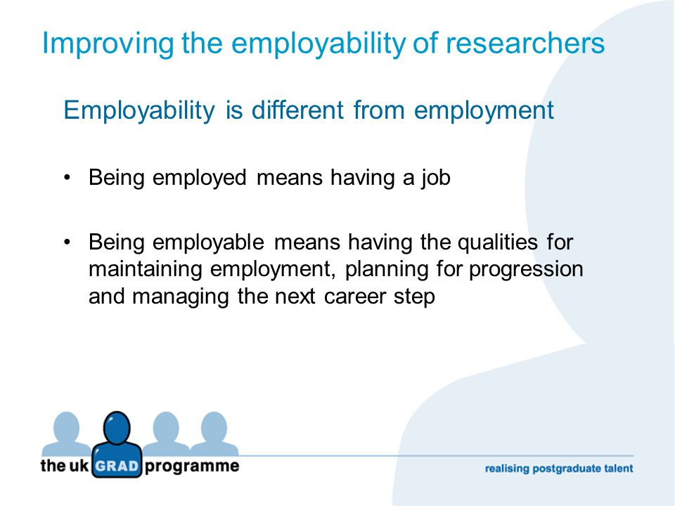 Improving the employability of researchers Employability is different from employment Being employed means having a job Being employable means having