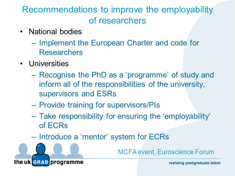 Recommendations to improve the employability of researchers Academics –Agree 'terms of engagement' with ECRs –Recognise the need for continued professional development Researchers –Take personal responsibility for your development –Create and use your collective voice Never doubt that a small group of committed individuals can change the world - In fact it's the only thing that ever has. Margaret Mead, Anthropologist