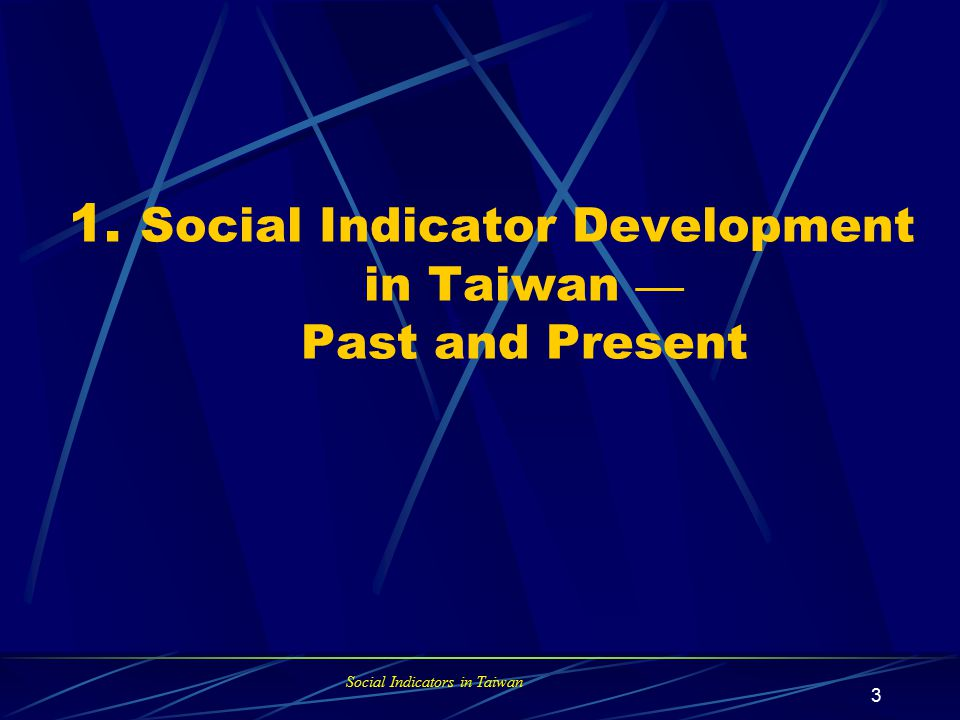 Social Indicators in Taiwan 2 Contents 1. Progress of Social Indicator Development in Taiwan 2.