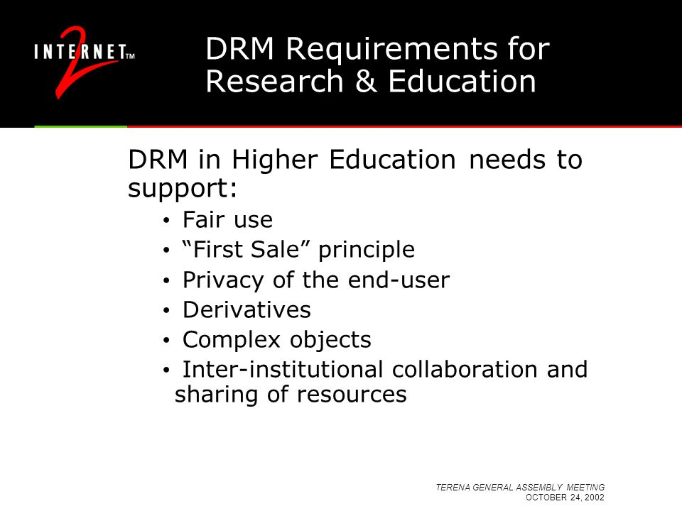 TERENA GENERAL ASSEMBLY MEETING OCTOBER 24, 2002 DRM Requirements for Research & Education DRM in Higher Education needs to support: Fair use First Sale principle Privacy of the end-user Derivatives Complex objects Inter-institutional collaboration and sharing of resources