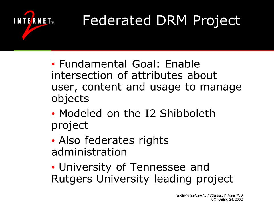 TERENA GENERAL ASSEMBLY MEETING OCTOBER 24, 2002 Federated DRM Project Fundamental Goal: Enable intersection of attributes about user, content and usage to manage objects Modeled on the I2 Shibboleth project Also federates rights administration University of Tennessee and Rutgers University leading project