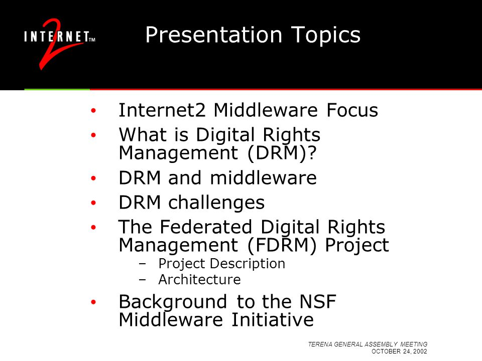 TERENA GENERAL ASSEMBLY MEETING OCTOBER 24, 2002 Presentation Topics Internet2 Middleware Focus What is Digital Rights Management (DRM)? DRM and middl