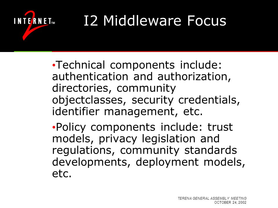 TERENA GENERAL ASSEMBLY MEETING OCTOBER 24, 2002 I2 Middleware Focus Technical components include: authentication and authorization, directories, community objectclasses, security credentials, identifier management, etc.