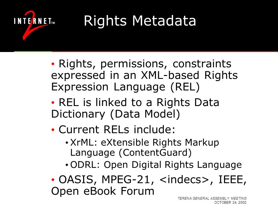 TERENA GENERAL ASSEMBLY MEETING OCTOBER 24, 2002 Rights Metadata Rights, permissions, constraints expressed in an XML-based Rights Expression Language (REL) REL is linked to a Rights Data Dictionary (Data Model) Current RELs include: XrML: eXtensible Rights Markup Language (ContentGuard) ODRL: Open Digital Rights Language OASIS, MPEG-21,, IEEE, Open eBook Forum