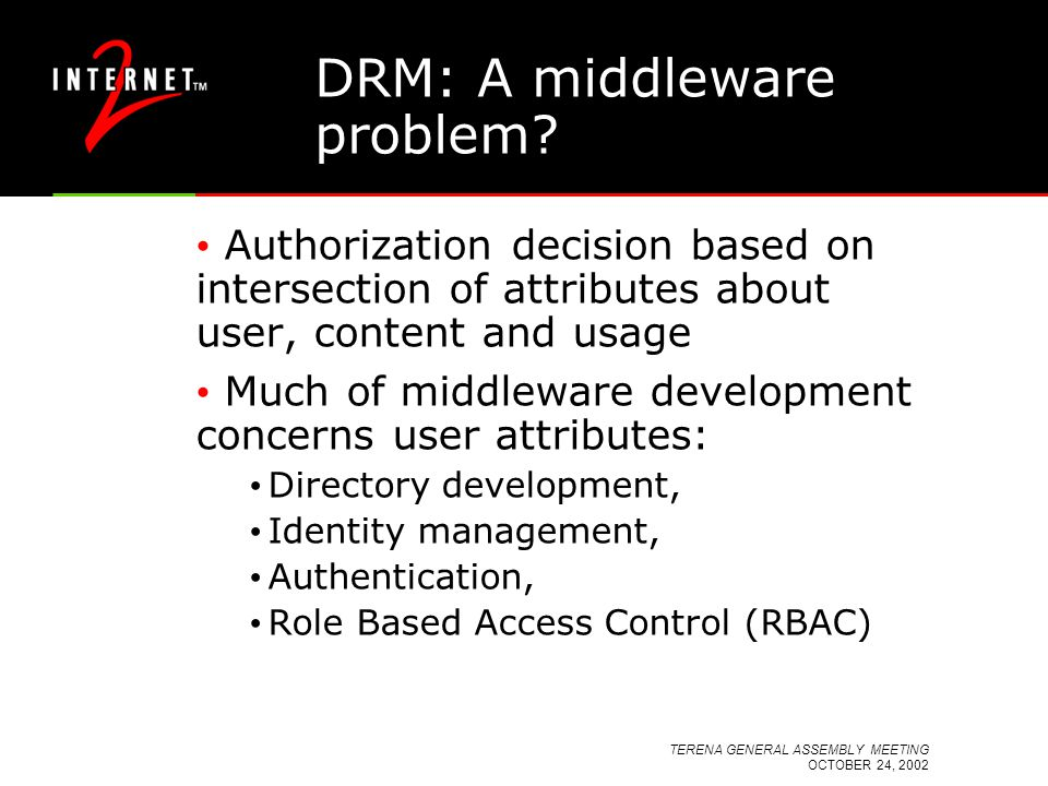 TERENA GENERAL ASSEMBLY MEETING OCTOBER 24, 2002 DRM: A middleware problem? Authorization decision based on intersection of attributes about user, con