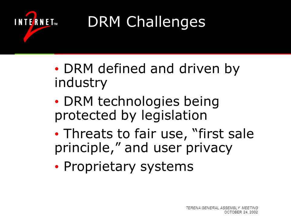 TERENA GENERAL ASSEMBLY MEETING OCTOBER 24, 2002 DRM Challenges DRM defined and driven by industry DRM technologies being protected by legislation Threats to fair use, first sale principle, and user privacy Proprietary systems