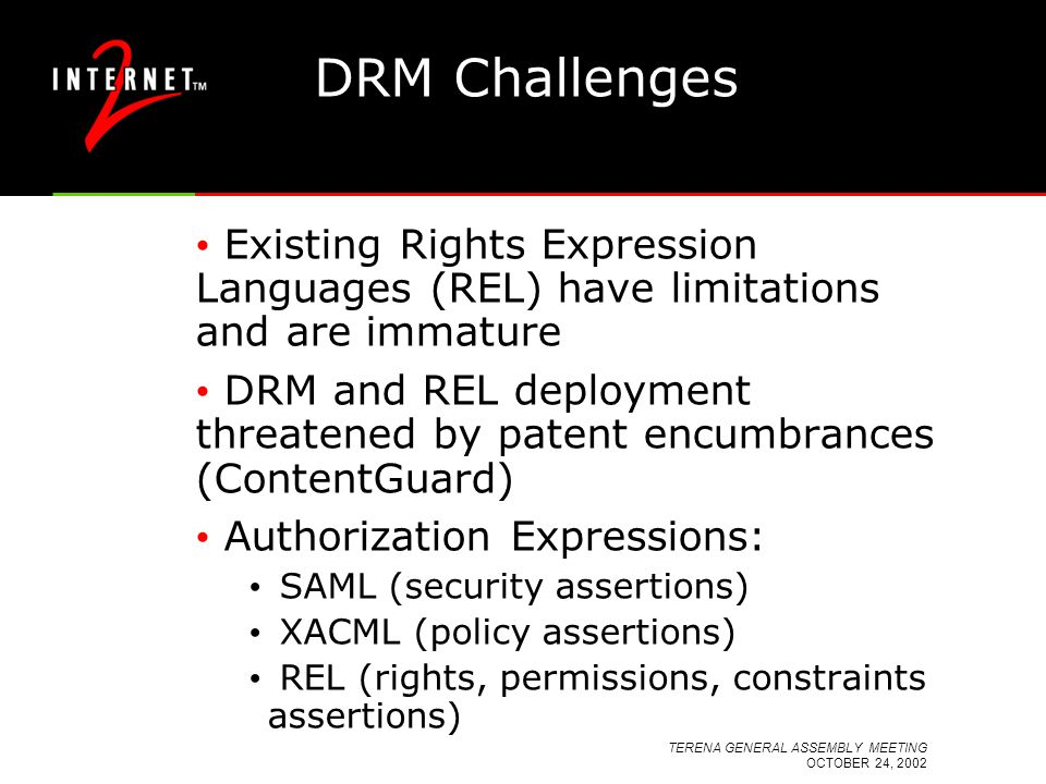 TERENA GENERAL ASSEMBLY MEETING OCTOBER 24, 2002 DRM Challenges Existing Rights Expression Languages (REL) have limitations and are immature DRM and R