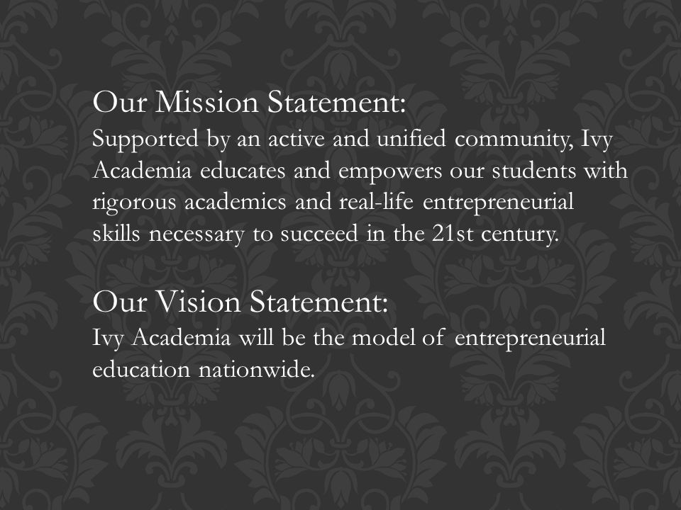 Our Mission Statement: Supported by an active and unified community, Ivy Academia educates and empowers our students with rigorous academics and real-life entrepreneurial skills necessary to succeed in the 21st century.