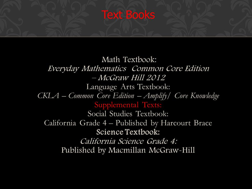 Math Textbook: Everyday Mathematics Common Core Edition – McGraw Hill 2012 Language Arts Textbook: CKLA – Common Core Edition – Amplify/ Core Knowledge Supplemental Texts: Social Studies Textbook: California Grade 4 – Published by Harcourt Brace Science Textbook: California Science Grade 4: Published by Macmillan McGraw-Hill Text Books