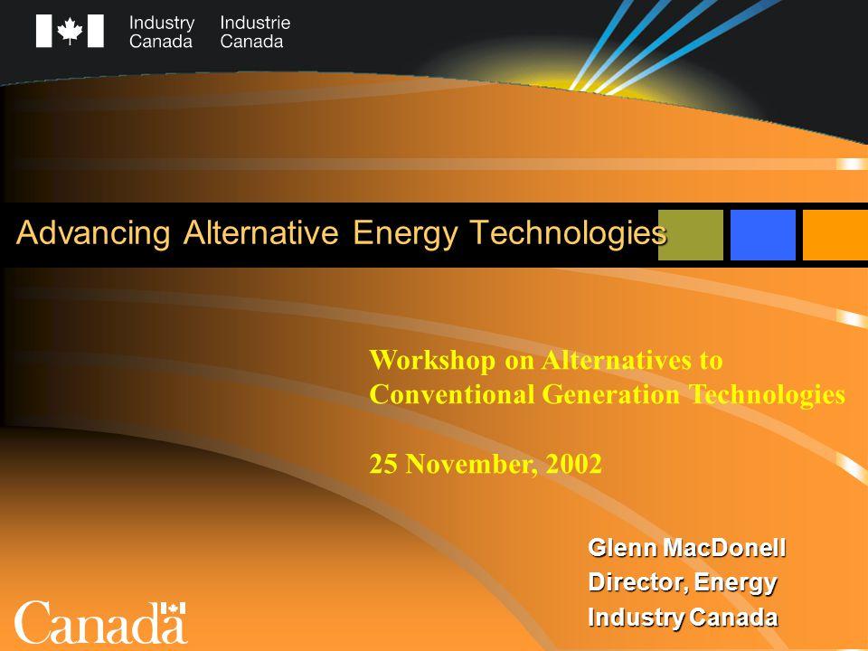 Advancing Alternative Energy Technologies Glenn MacDonell Director, Energy Industry Canada Workshop on Alternatives to Conventional Generation Technol
