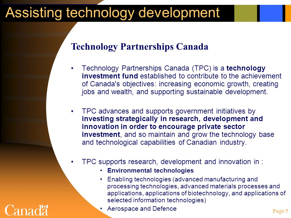 Page 5 Assisting technology development Technology Partnerships Canada (TPC) is a technology investment fund established to contribute to the achievement of Canada s objectives: increasing economic growth, creating jobs and wealth, and supporting sustainable development.